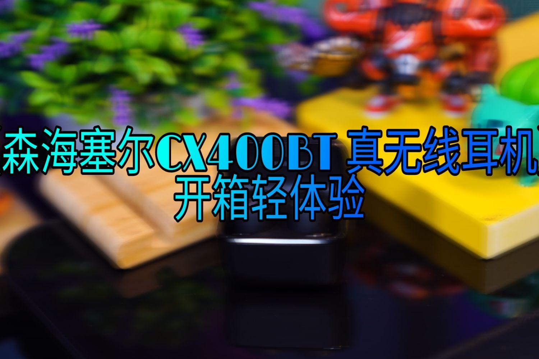 【森海塞尔 CX400BT 真无线耳机】·开箱轻体验