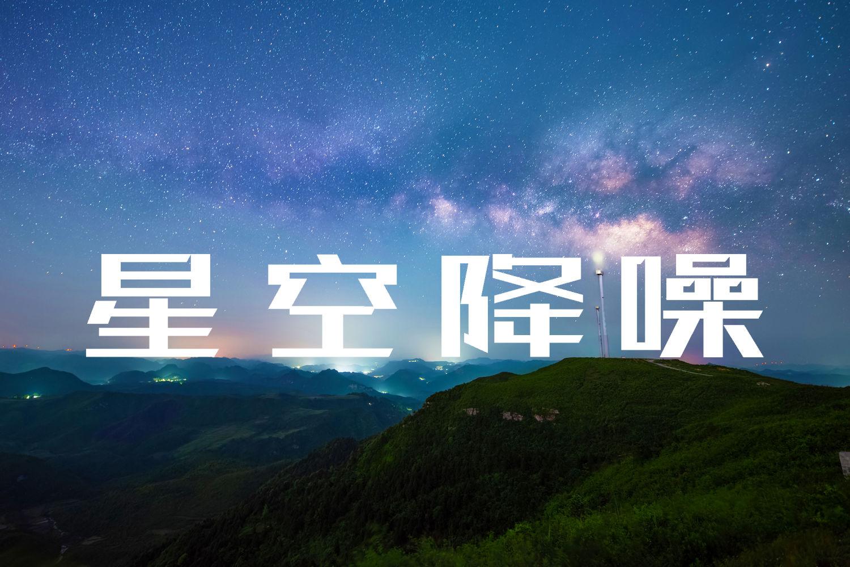 星空摄影降噪 星空季来临之前赶紧马一下