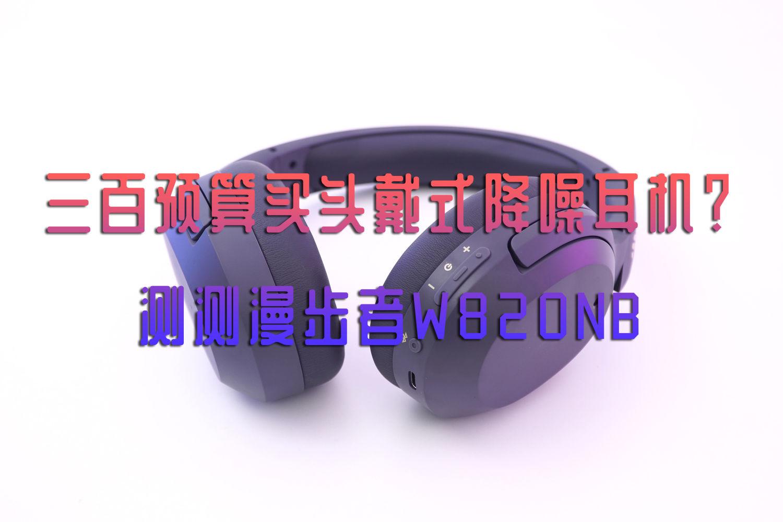 三百预算买头戴式降噪耳机?测测漫步者W820NB