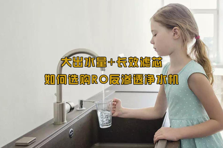 大出水量+长效滤芯,如何选购RO反渗透净水器